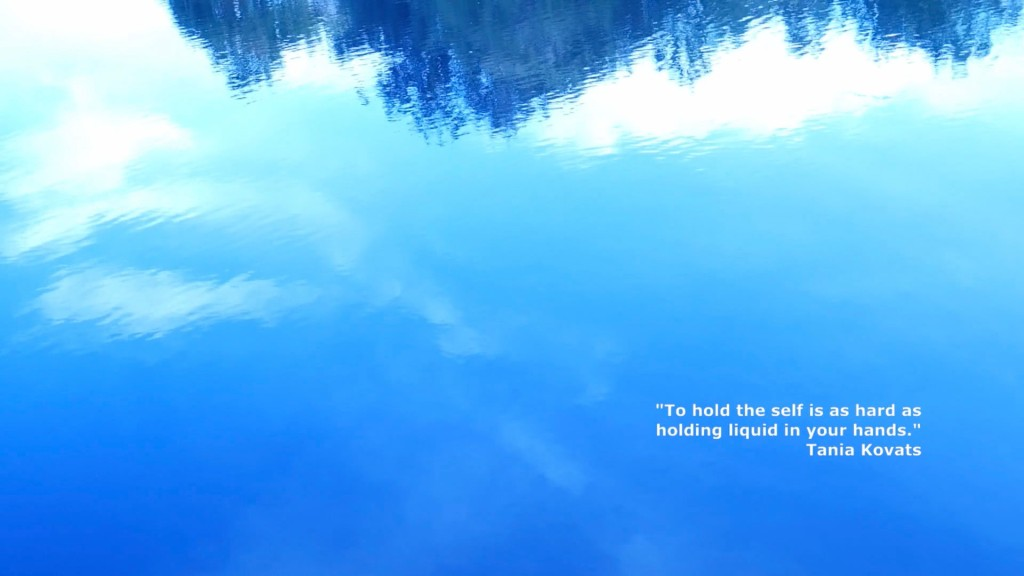 """Blue sky reflected in a puddle.  In the bottom right quarter of the image is a quote by Tania Kovats: """"To hold the self is as hard as holding liquid in your hands."""""""